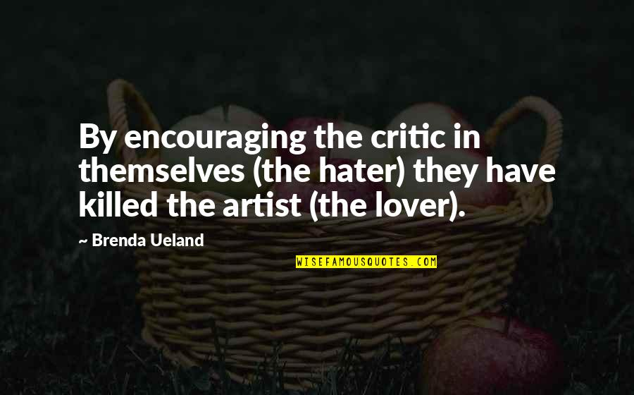 Critics Art Quotes By Brenda Ueland: By encouraging the critic in themselves (the hater)