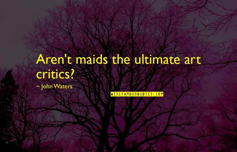 Critics Art Quotes By John Waters: Aren't maids the ultimate art critics?