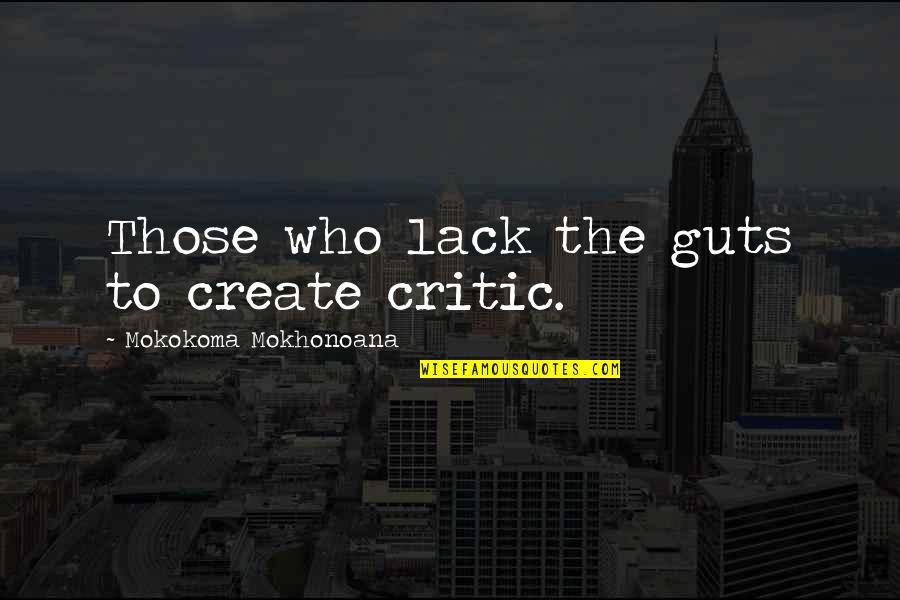 Critics Art Quotes By Mokokoma Mokhonoana: Those who lack the guts to create critic.