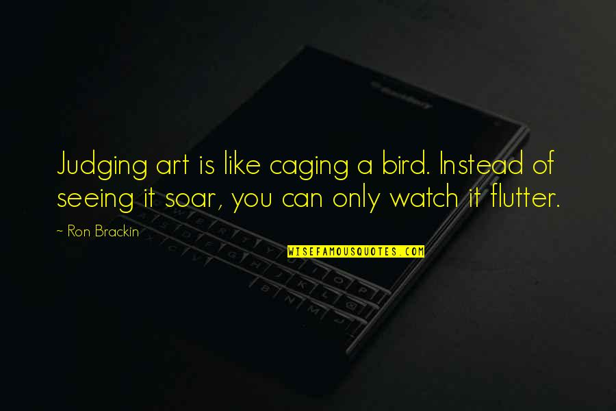 Critics Art Quotes By Ron Brackin: Judging art is like caging a bird. Instead