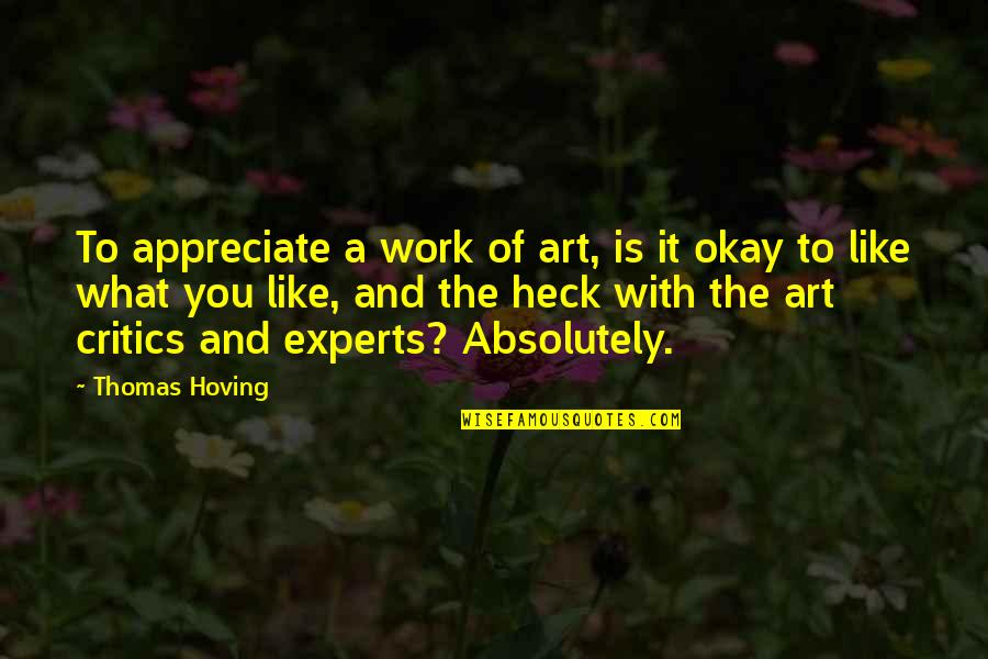 Critics Art Quotes By Thomas Hoving: To appreciate a work of art, is it