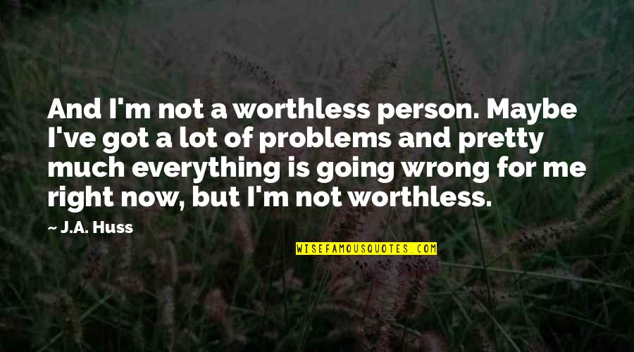 Crocodile Smile Quotes By J.A. Huss: And I'm not a worthless person. Maybe I've