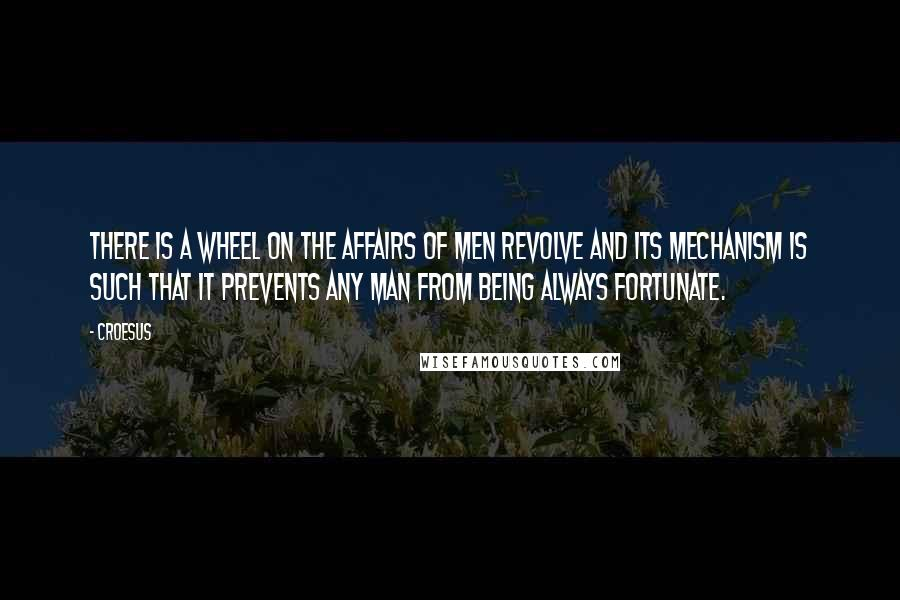 Croesus quotes: There is a wheel on the affairs of men revolve and its mechanism is such that it prevents any man from being always fortunate.