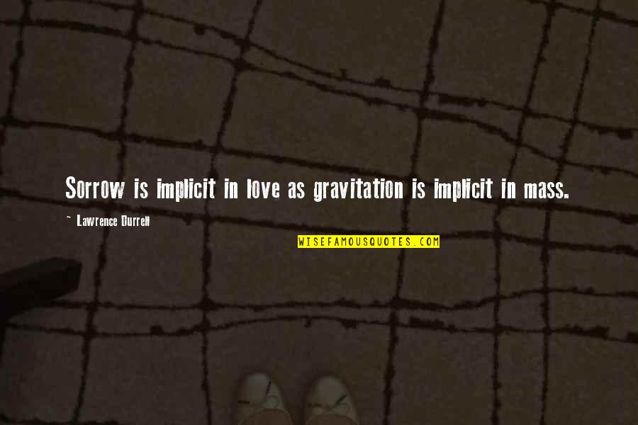 Cromwell Film Quotes By Lawrence Durrell: Sorrow is implicit in love as gravitation is