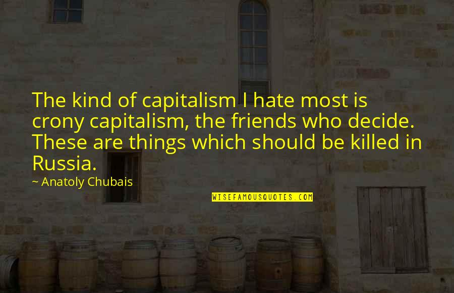 Crony Quotes By Anatoly Chubais: The kind of capitalism I hate most is