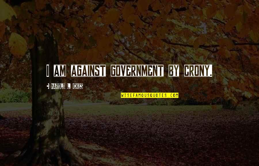 Crony Quotes By Harold L. Ickes: I am against government by crony.