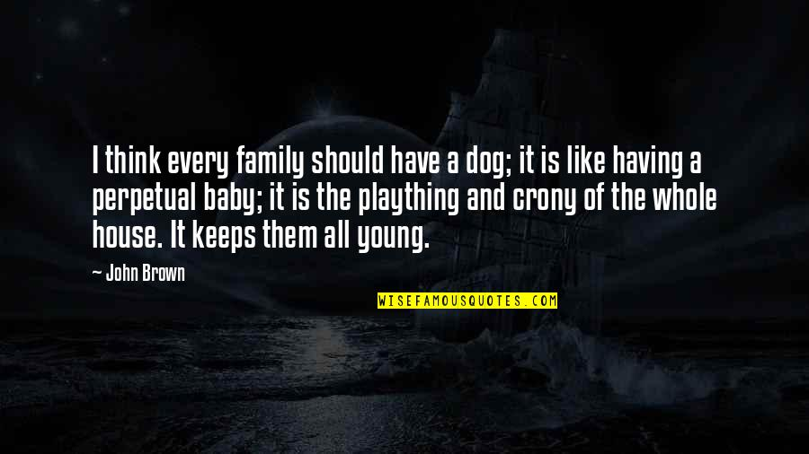 Crony Quotes By John Brown: I think every family should have a dog;