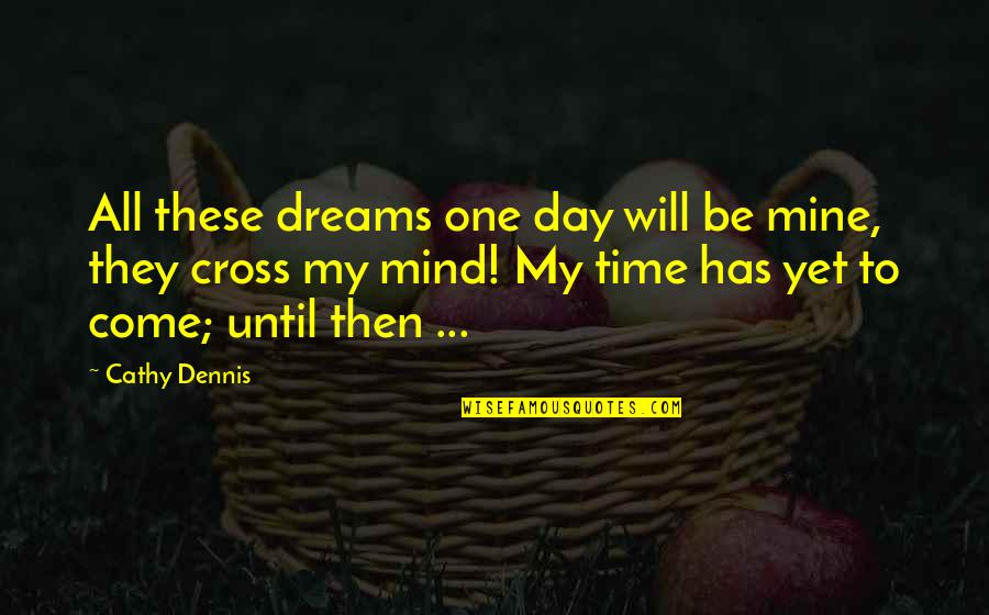Cross My Mind Quotes By Cathy Dennis: All these dreams one day will be mine,