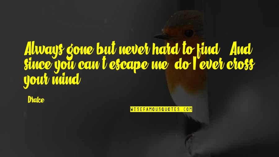 Cross My Mind Quotes By Drake: Always gone but never hard to find.. And