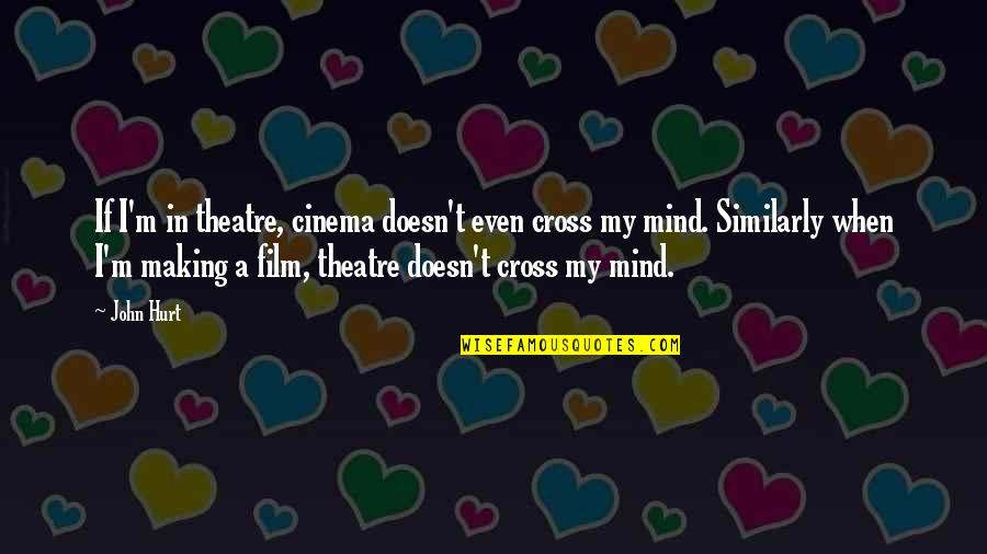 Cross My Mind Quotes By John Hurt: If I'm in theatre, cinema doesn't even cross
