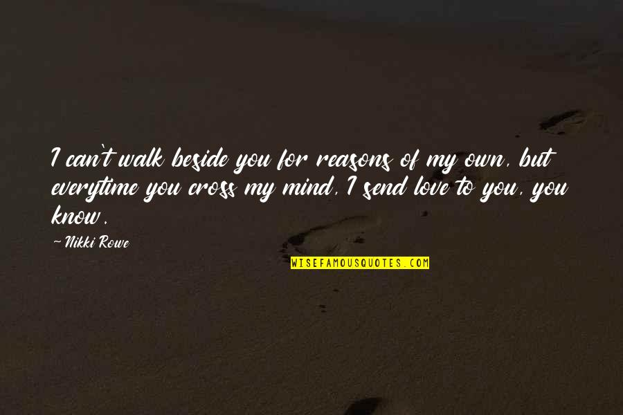 Cross My Mind Quotes By Nikki Rowe: I can't walk beside you for reasons of