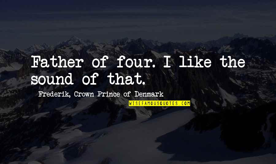 Crown Prince Frederik Quotes By Frederik, Crown Prince Of Denmark: Father of four. I like the sound of