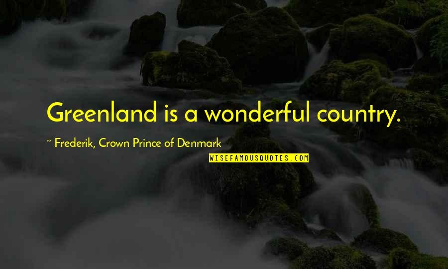 Crown Prince Frederik Quotes By Frederik, Crown Prince Of Denmark: Greenland is a wonderful country.