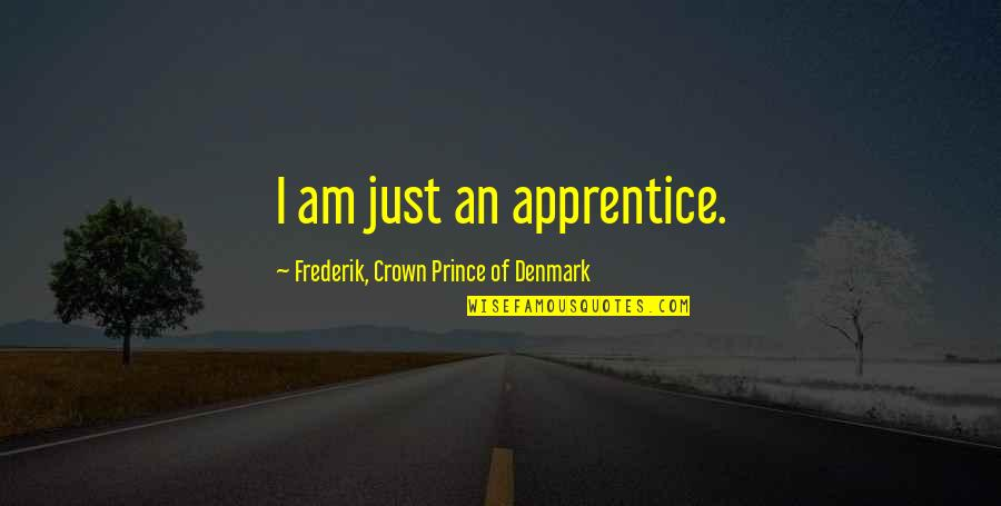 Crown Prince Frederik Quotes By Frederik, Crown Prince Of Denmark: I am just an apprentice.