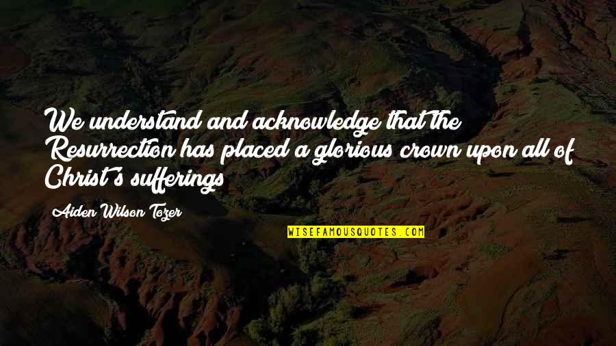Crown'd Quotes By Aiden Wilson Tozer: We understand and acknowledge that the Resurrection has