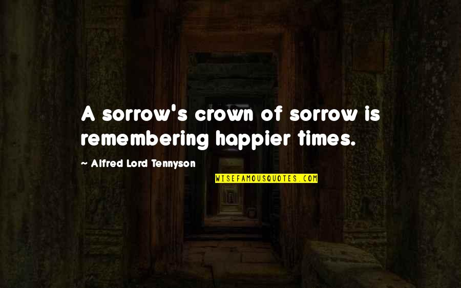 Crown'd Quotes By Alfred Lord Tennyson: A sorrow's crown of sorrow is remembering happier