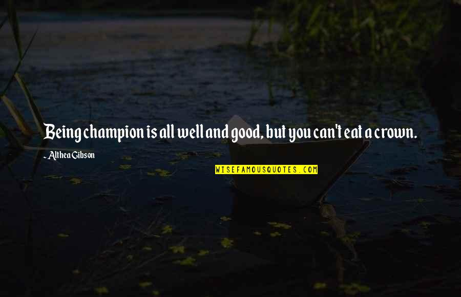 Crown'd Quotes By Althea Gibson: Being champion is all well and good, but