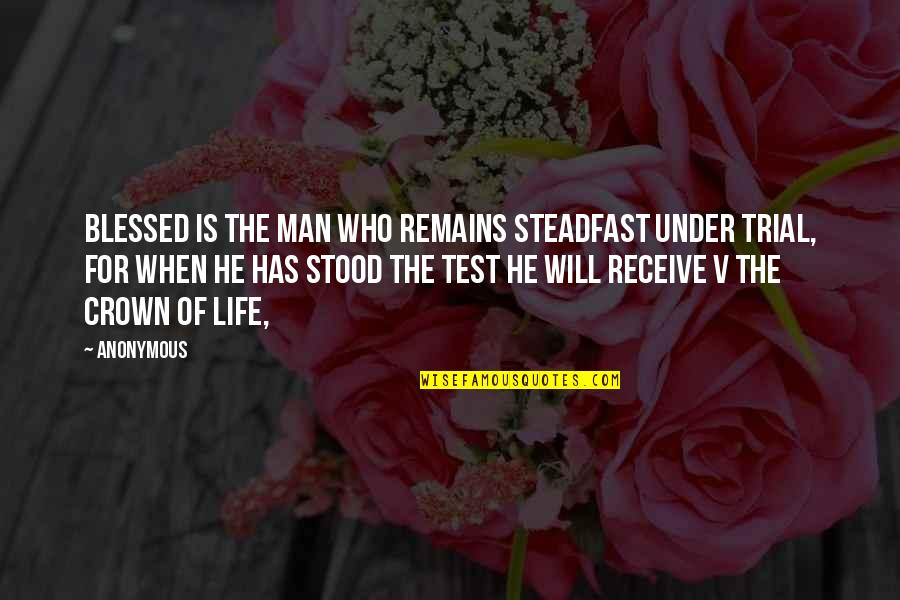 Crown'd Quotes By Anonymous: Blessed is the man who remains steadfast under