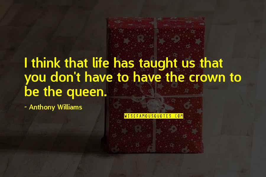 Crown'd Quotes By Anthony Williams: I think that life has taught us that