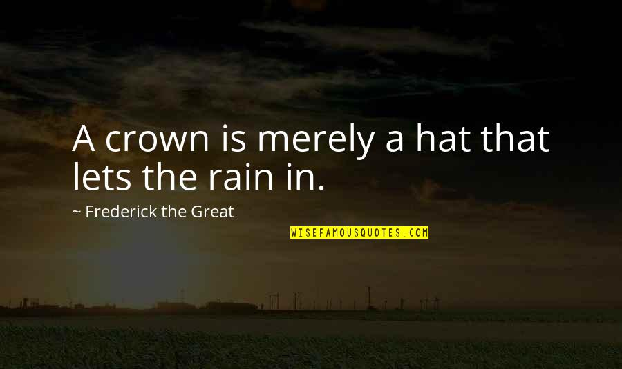 Crown'd Quotes By Frederick The Great: A crown is merely a hat that lets
