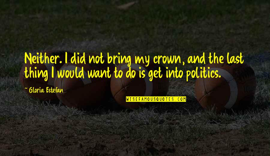 Crown'd Quotes By Gloria Estefan: Neither. I did not bring my crown, and