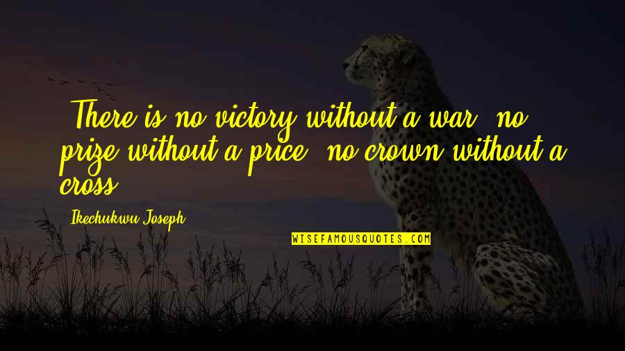 Crown'd Quotes By Ikechukwu Joseph: -There is no victory without a war, no