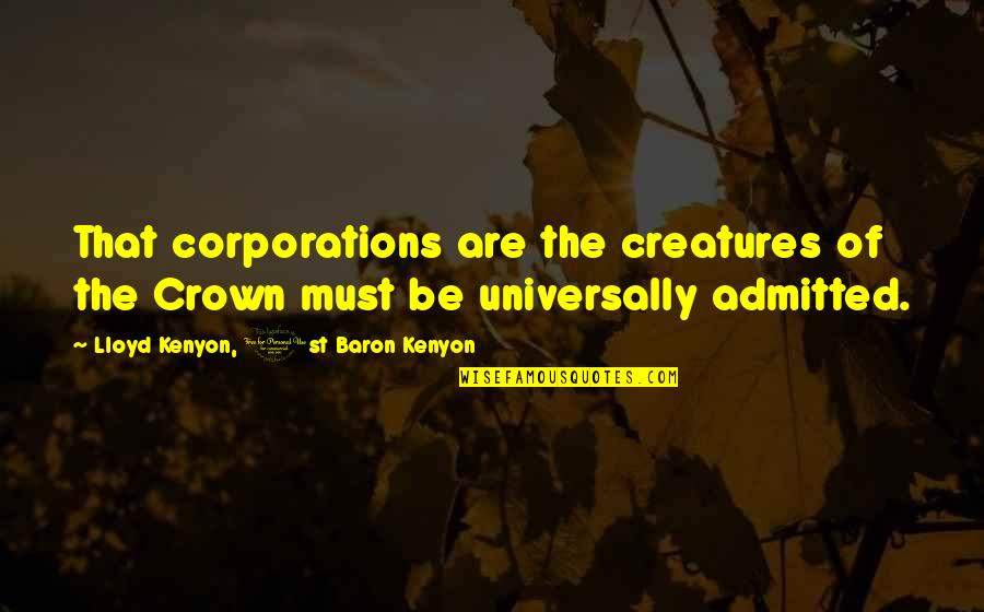 Crown'd Quotes By Lloyd Kenyon, 1st Baron Kenyon: That corporations are the creatures of the Crown