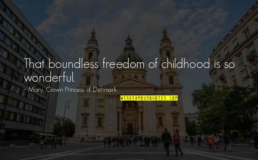 Crown'd Quotes By Mary, Crown Princess Of Denmark: That boundless freedom of childhood is so wonderful.