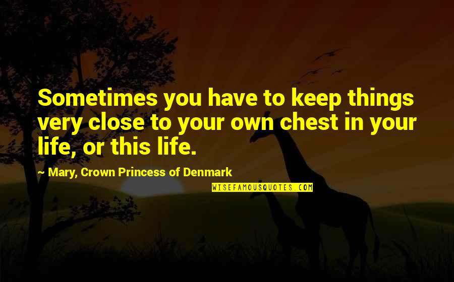 Crown'd Quotes By Mary, Crown Princess Of Denmark: Sometimes you have to keep things very close