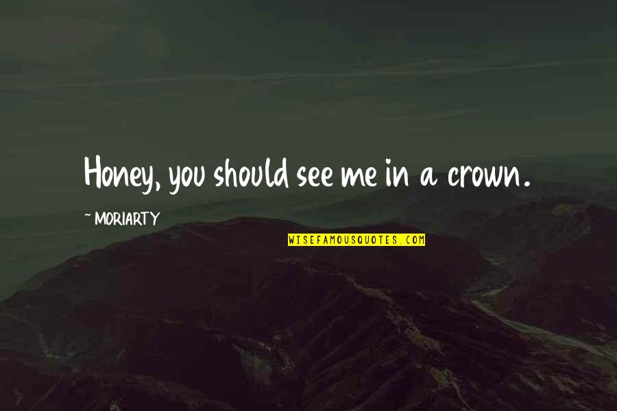 Crown'd Quotes By MORIARTY: Honey, you should see me in a crown.