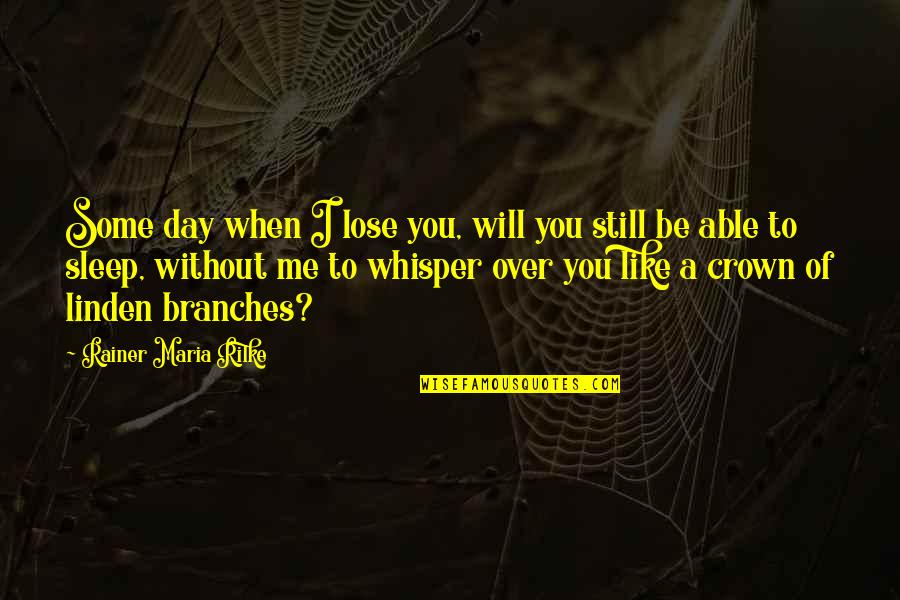 Crown'd Quotes By Rainer Maria Rilke: Some day when I lose you, will you