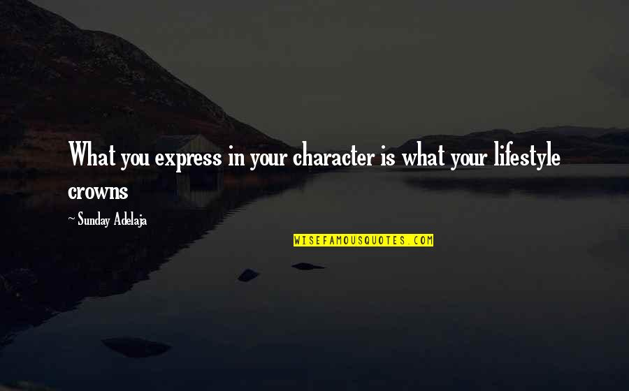 Crown'd Quotes By Sunday Adelaja: What you express in your character is what