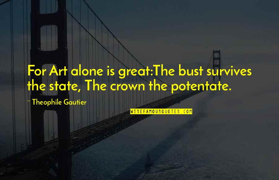 Crown'd Quotes By Theophile Gautier: For Art alone is great:The bust survives the