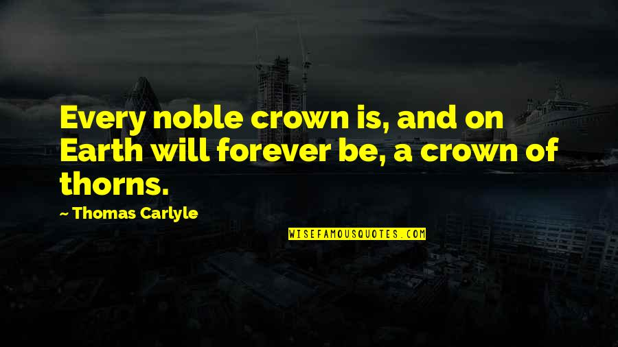 Crown'd Quotes By Thomas Carlyle: Every noble crown is, and on Earth will