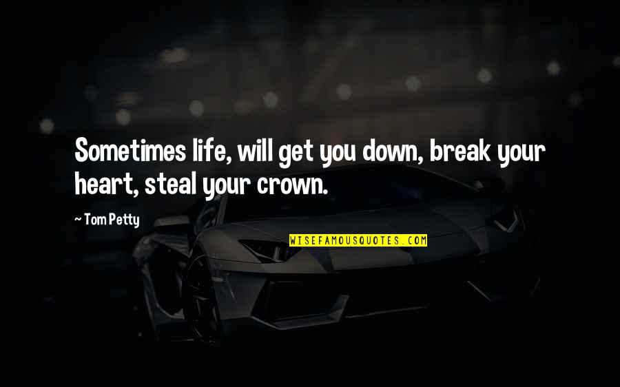 Crown'd Quotes By Tom Petty: Sometimes life, will get you down, break your