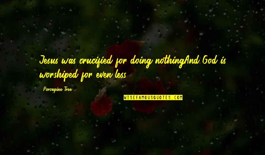 Crucified God Quotes By Porcupine Tree: Jesus was crucified for doing nothingAnd God is