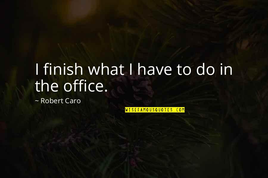 Crucified God Quotes By Robert Caro: I finish what I have to do in