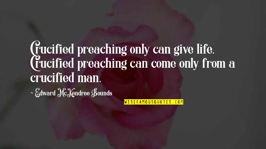 Crucified Life Quotes By Edward McKendree Bounds: Crucified preaching only can give life. Crucified preaching