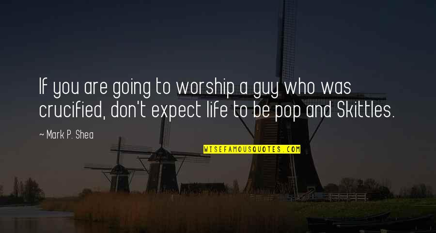 Crucified Life Quotes By Mark P. Shea: If you are going to worship a guy
