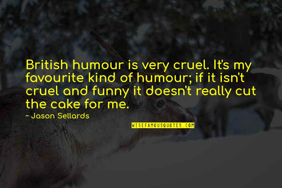 Cruel But Funny Quotes By Jason Sellards: British humour is very cruel. It's my favourite
