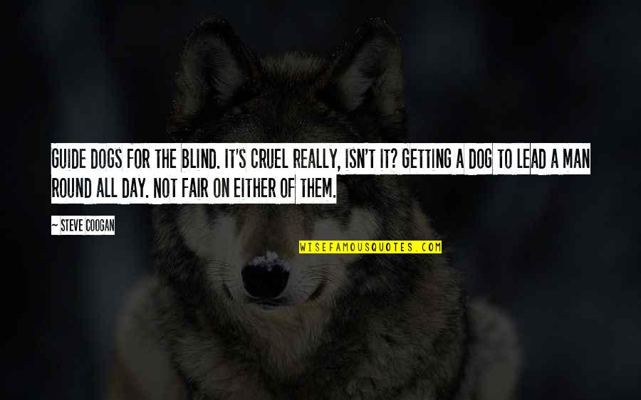 Cruel But Funny Quotes By Steve Coogan: Guide dogs for the blind. It's cruel really,
