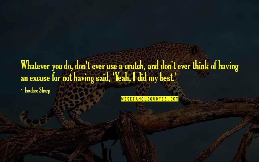 Cruelty In Huck Finn Quotes By Isadore Sharp: Whatever you do, don't ever use a crutch,