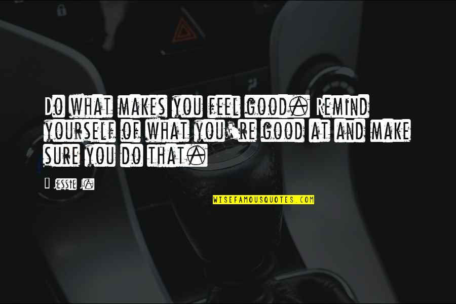 Cruelty Of Human Nature Quotes By Jessie J.: Do what makes you feel good. Remind yourself