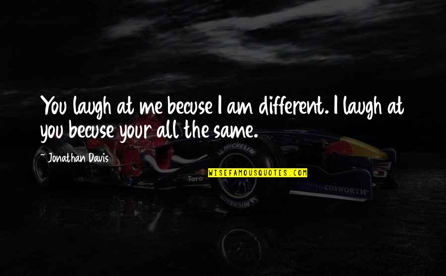 Cruelty Of Human Nature Quotes By Jonathan Davis: You laugh at me becuse I am different.