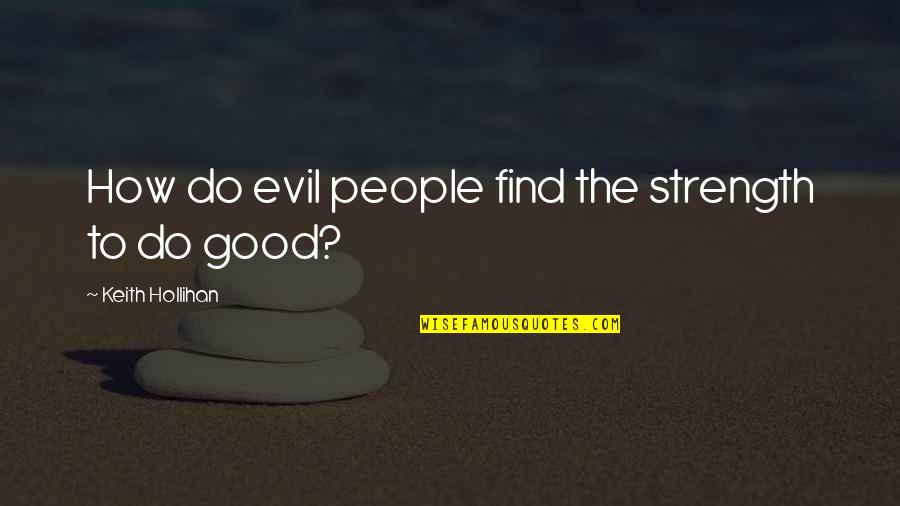 Cruelty Of Human Nature Quotes By Keith Hollihan: How do evil people find the strength to