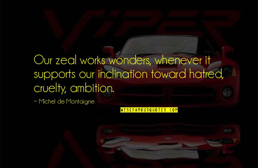 Cruelty Of Human Nature Quotes By Michel De Montaigne: Our zeal works wonders, whenever it supports our
