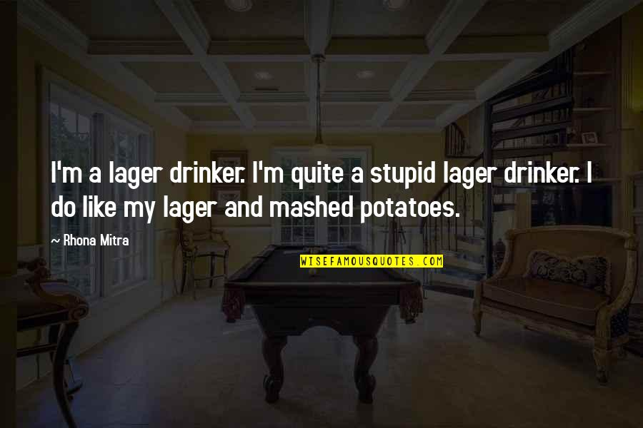 Cruelty Of Human Nature Quotes By Rhona Mitra: I'm a lager drinker. I'm quite a stupid