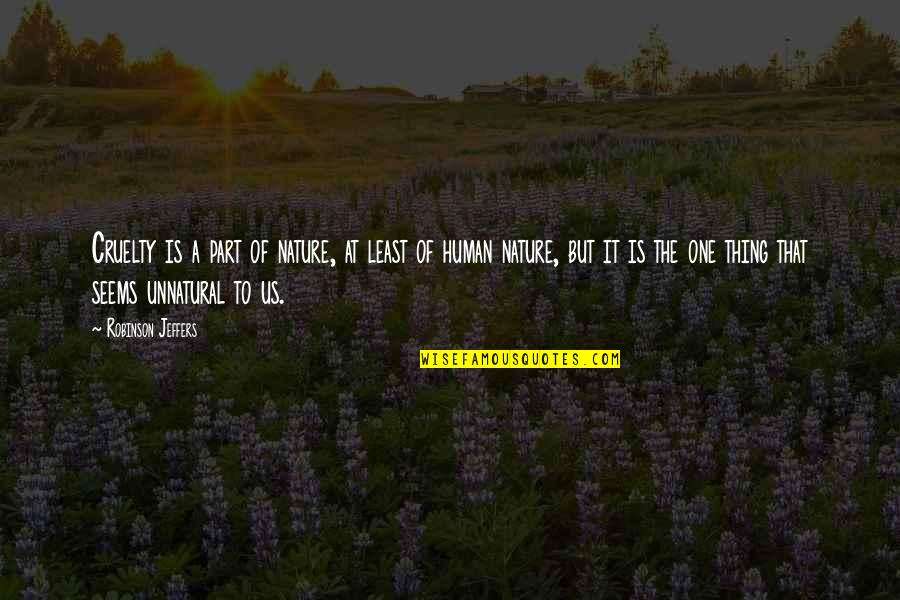 Cruelty Of Human Nature Quotes By Robinson Jeffers: Cruelty is a part of nature, at least