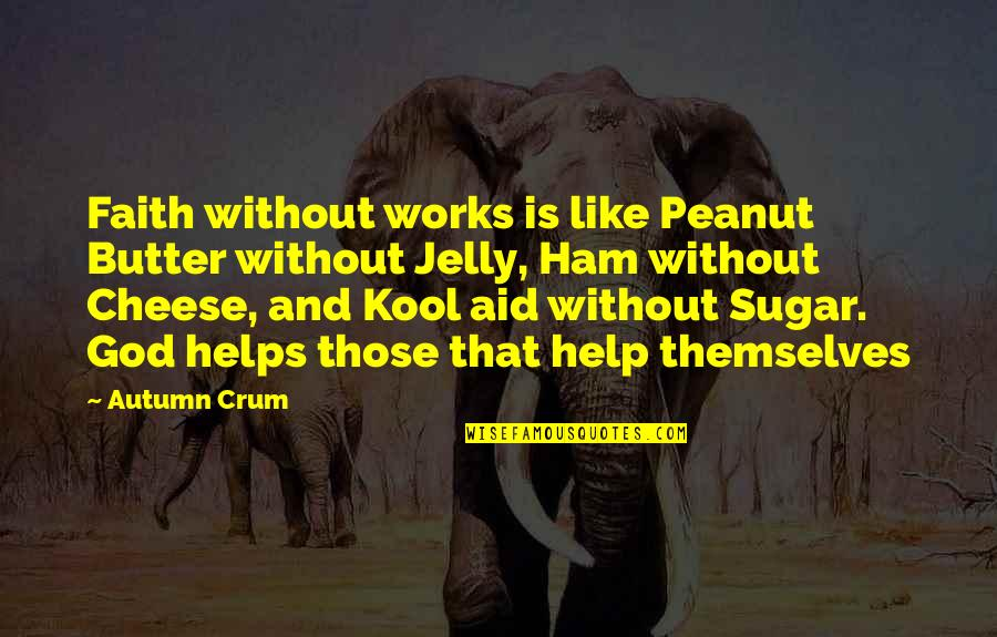 Crum'ling Quotes By Autumn Crum: Faith without works is like Peanut Butter without