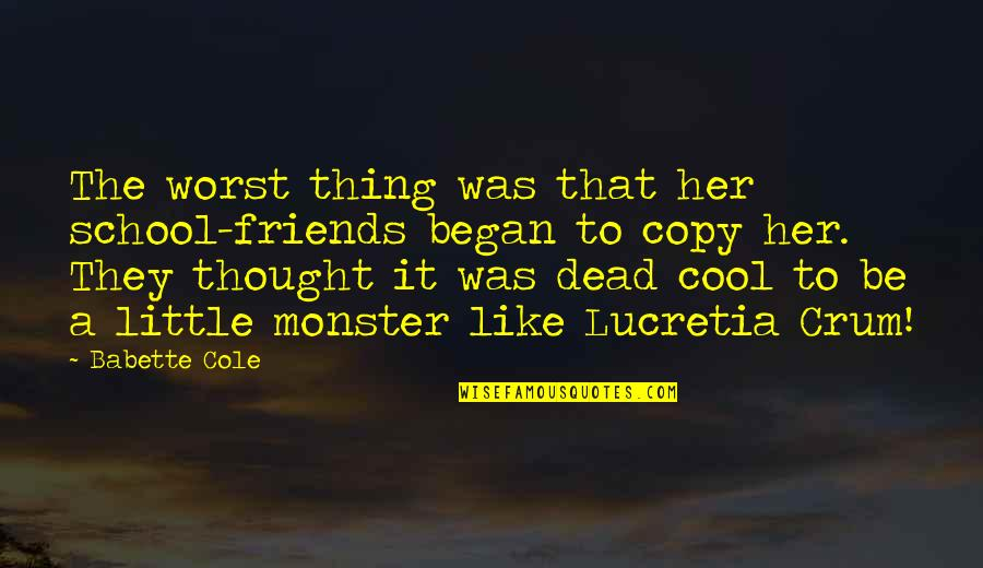Crum'ling Quotes By Babette Cole: The worst thing was that her school-friends began